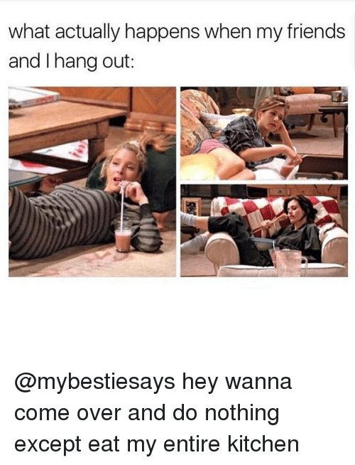 Girl Memes, Hey, and Kitchen: what actually happens when my friends  and I hang out: @mybestiesays hey wanna come over and do nothing except eat my entire kitchen