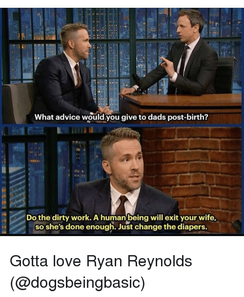 meme: What advice would you give to dads post-birth?  Do the dirty work. A human being will exit your wife,  so she's done enough. Just change the diapers. Gotta love Ryan Reynolds (@dogsbeingbasic)