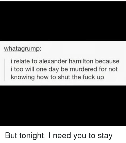 Relatible: what agrump:  i relate to alexander hamilton because  i too will one day be murdered for not  knowing how to shut the fuck up But tonight, I need you to stay