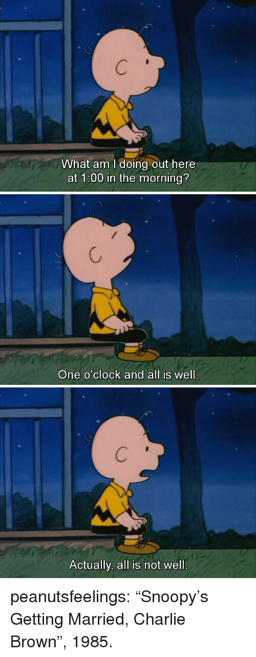 """charlie brown: What am I doing out here  at 1:00 in the morning?   One o'clock and all is well.   Actually, all is not well. peanutsfeelings:  """"Snoopy's Getting Married, Charlie Brown"""", 1985."""