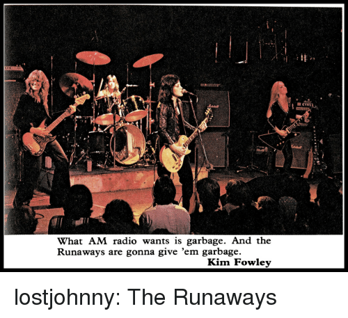 runaways: What AM radio wants is garbage. And the  Runaways are gonna give 'em garbage.  Kim Fowlev lostjohnny:  The Runaways