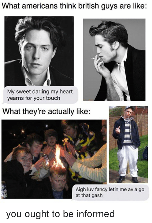 Fancy, Heart, and Dank Memes: What americans think british guys are like:  My sweet darling my heart  yearns for your touch  What they're actually like:  Aigh luv fancy letin me av a go  at that gash you ought to be informed