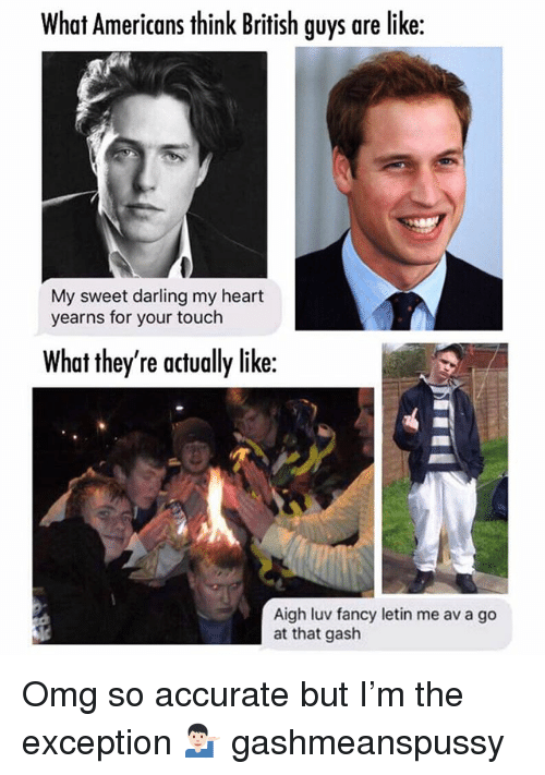 Memes, Omg, and Fancy: What Americans think British guys are like:  My sweet darling my heart  yearns for your touch  What they're actually like:  Aigh luv fancy letin me av a go  at that gash Omg so accurate but I'm the exception 💁🏻♂️ gashmeanspussy