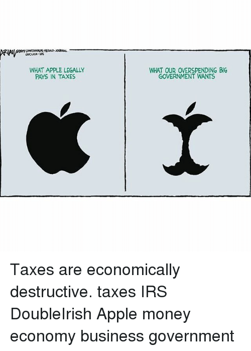Apple, Irs, and Memes: WHAT APPLE LEGALLY  PAYS IN TAXES  WHAT OUR OVERSPENDING BIG  GOVERNMENT WANTS Taxes are economically destructive. taxes IRS DoubleIrish Apple money economy business government