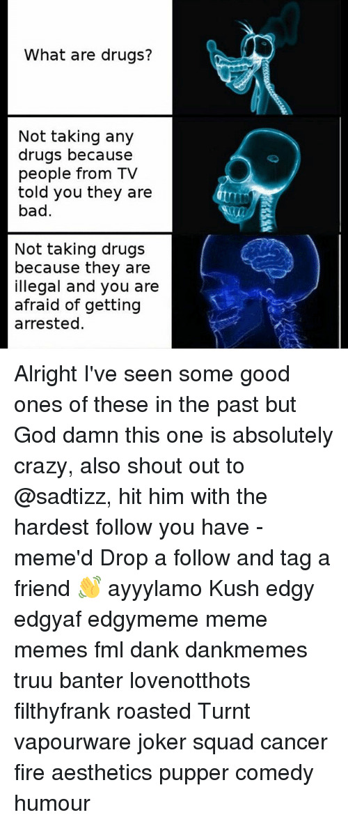 Bad, Crazy, and Dank: What are drugs?  Not taking any  drugs because  people from TV  told you they are  bad.  Not taking drugs  because they are  illegal and you are  afraid of getting  arrested Alright I've seen some good ones of these in the past but God damn this one is absolutely crazy, also shout out to @sadtizz, hit him with the hardest follow you have -meme'd Drop a follow and tag a friend 👋 ayyylamo Kush edgy edgyaf edgymeme meme memes fml dank dankmemes truu banter lovenotthots filthyfrank roasted Turnt vapourware joker squad cancer fire aesthetics pupper comedy humour