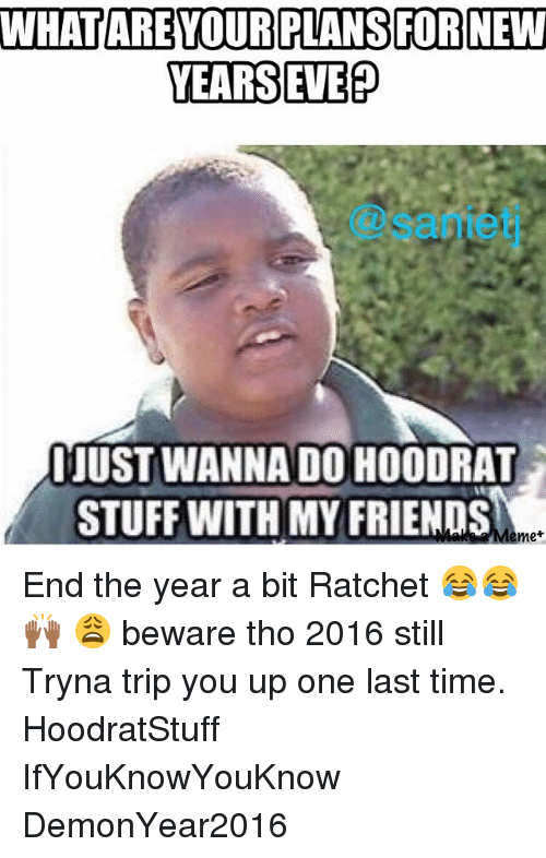Hoodrat Stuff: WHAT ARE OUR PLANSFORNEW  YEARS EVE  IJUSTWANNANDO HOODRAT  STUFF WITH MY FRIENDS  me End the year a bit Ratchet 😂😂🙌🏾 😩 beware tho 2016 still Tryna trip you up one last time. HoodratStuff IfYouKnowYouKnow DemonYear2016