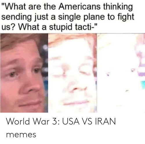 """world war 3: """"What are the Americans thinking  sending just a single plane to fight  us? What a stupid tacti-"""" World War 3: USA VS IRAN memes"""