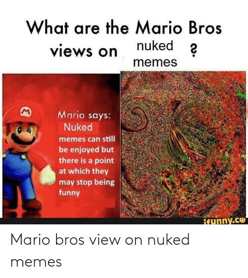 funny ifunny: What are the Mario Bros  nuked 2  views on  memes  Mario says:  Nuked  memes can still  be enjoyed but  there is a point  at which they  may stop being  funny  ifunny.co Mario bros view on nuked memes