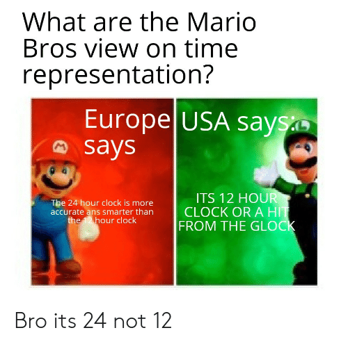 clock: What are the Mario  Bros view on time  representation?  Europe USA says  says  ITS 12 HOUR  CLOCK OR A HIT  FROM THE GLOCK  The 24 hour clock is more  accurate ans smarter than  the 12 hour clock Bro its 24 not 12
