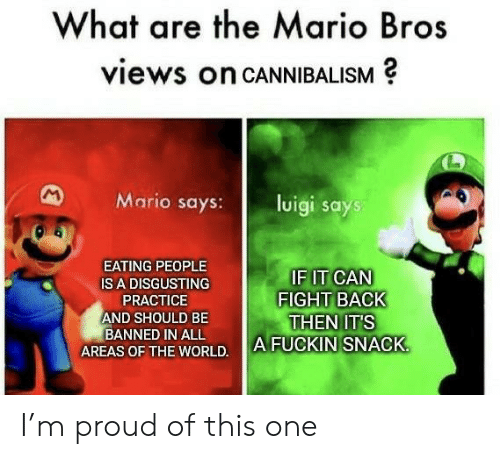 Back Then: What are the Mario Bros  views on CANNIBALISM  M  Mario says:  luigi says  EATING PEOPLE  IF IT CAN  FIGHT BACK  THEN IT'S  A FUCKIN SNACK  IS A DISGUSTING  PRACTICE  AND SHOULD BE  BANNED IN ALL  AREAS OF THE WORLD. I'm proud of this one