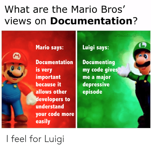 Depressive: What are the Mario Bros'  views on Documentation?  u/DiscoStu42  Mario says:  Luigi says:  M  Documenting  my code gives  me a major  depressive  episode  Documentation  is  very  important  because it  allows other  developers to  understand  your code more  easily I feel for Luigi