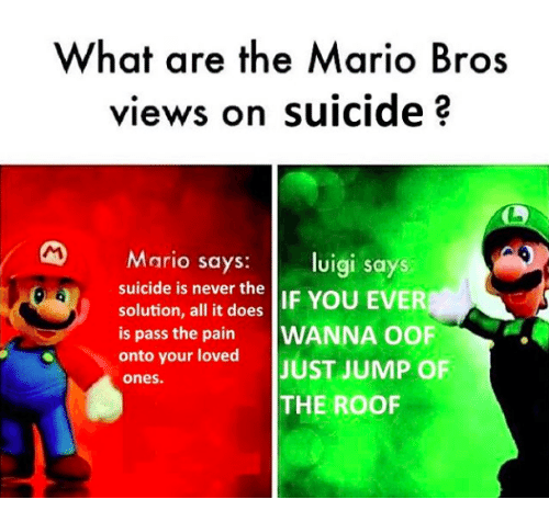 Mario, Suicide, and Never: What are the Mario Bros  views on suicide 3  Mario says: luigi says  suicide is never the  solution, all it does IF YOU EVER  is pass the pain WANNA OOF  onto your loved JUST JUMP OF  ones.  THE ROOF