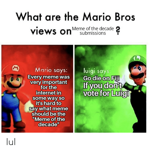 "Say What Meme: What are the Mario Bros  views onesubmissions  Meme of the decade  Mario says:  luigi says  Go die on Fiji  If you don't  vote for Luigi  Every meme was  very important  for the  internet in  some way so  it's hard to  say what meme  should be the  ""Meme of the  decade"" lul"