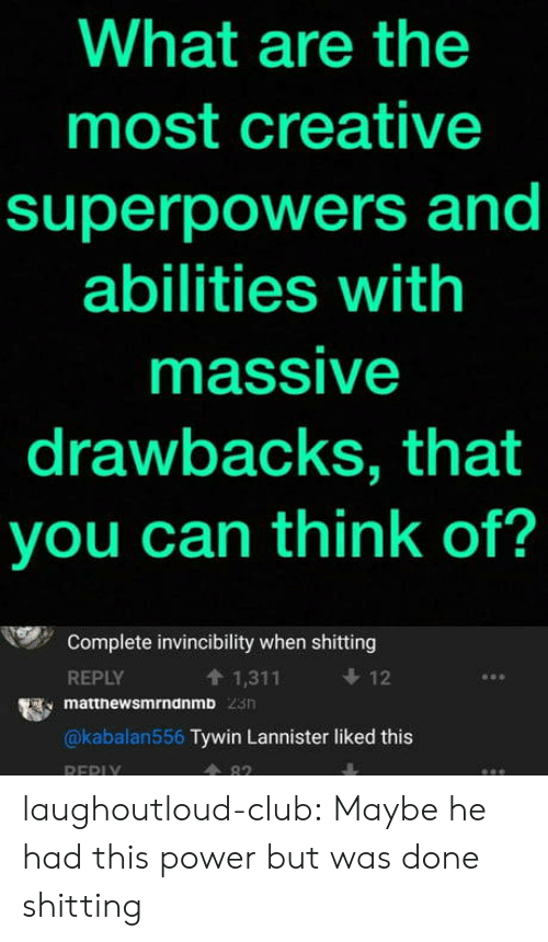 Shitting: What are the  most creative  superpowers and  abilities with  massive  drawbacks, that  you can think of?  Complete invincibility when shitting  REPLY  t 1,311  12  matthewsmrndnmb  @kabalan556 Tywin Lannister liked this  A 82  REPI laughoutloud-club:  Maybe he had this power but was done shitting