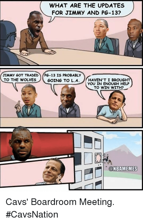 Cavs, Nba, and Help: WHAT ARE THE UPDATES  FOR JIMMY AND PG-13?  JIMMY GOT TRADED  PG-13 IS PROBABLY  TO THE WOLVES  GOING TO L.A  HAVEN'T I BROUG  YOU IN ENOUGH HELP  TO WIN WITH?  NBAMEMES Cavs' Boardroom Meeting. #CavsNation