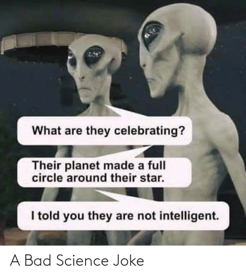 Science Joke: What are they celebrating?  Their planet made a full  circle around their star.  I told you they are not intelligent. A Bad Science Joke
