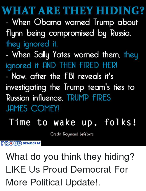 Obama, Russia, and Time: WHAT ARE THEY HIDING?  When Obama warned Trump about  flynn being compromised by Russia  they ignored it.  When Sally Yates warned them. they  ignored it AND THEN flRED HER!  Now. after the fel reveals it's  investigating the Trump team's ties to  Russian influence  TRUMP FIRES  JAMES COMEYI  Time to wake up, folks  Credit Raymond Lefebvre  PROUD  DEMOCRAT What do you think they hiding?  LIKE Us Proud Democrat For More Political Update!.