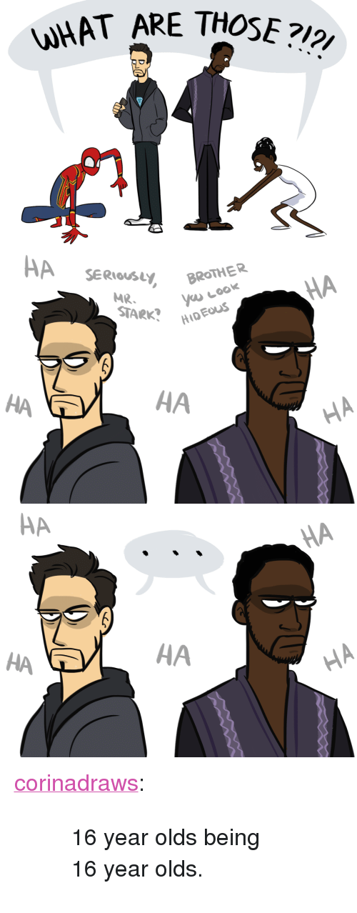 "What Are Those: WHAT ARE THOSE?   HA SER  MR.BROTHER  STARK?H  HA  HA  HA   HA  НА <p><a href=""http://corinadraws.tumblr.com/post/170991520442/16-year-olds-being-16-year-olds"" class=""tumblr_blog"">corinadraws</a>:</p>  <blockquote><blockquote><p>16 year olds being 16 year olds. </p></blockquote></blockquote>"