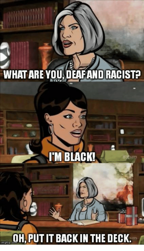 Memes, Racist, and 🤖: WHAT ARE YOU DEAF AND RACIST?  G  IM BLACK!  OH, PUTIT BACK IN THE DECK.  mgtip