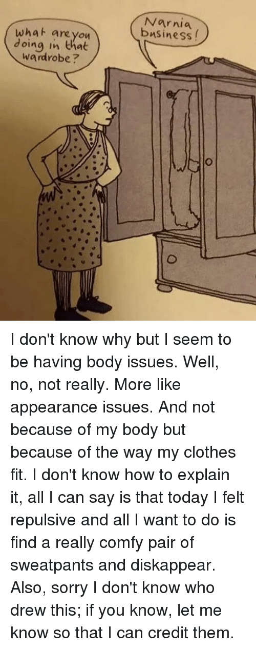 Memes, All I Can Say Is, and 🤖: what are you  doing in that  wardrobe  Narnia I don't know why but I seem to be having body issues. Well, no, not really. More like appearance issues. And not because of my body but because of the way my clothes fit. I don't know how to explain it, all I can say is that today I felt repulsive and all I want to do is find a really comfy pair of sweatpants and diskappear. Also, sorry I don't know who drew this; if you know, let me know so that I can credit them.