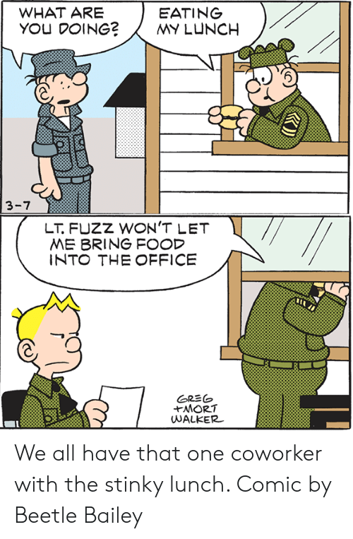That One Coworker: WHAT ARE  YOU DOING?MY LUNCH  EATING  3-7  LT FUZZ WON'T LET  ME BRING FOOD  INTO THE OFFICE  GR彡(o  UWALKER We all have that one coworker with the stinky lunch.  Comic by Beetle Bailey