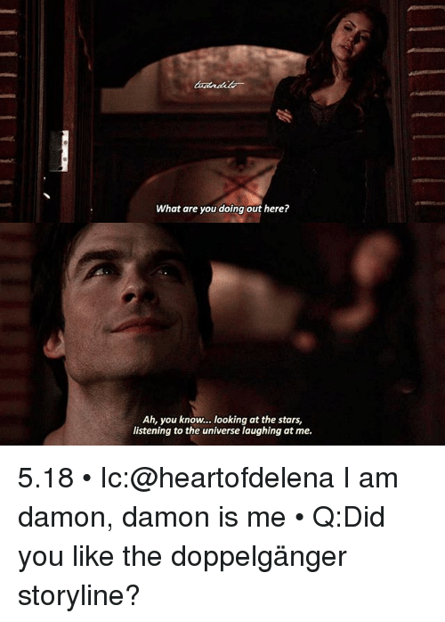 Doppelganger, Memes, and Stars: What are you doing out here?  Ah, you know... looking at the stars,  listening to the universe laughing at me. 5.18 • Ic:@heartofdelena I am damon, damon is me • Q:Did you like the doppelgänger storyline?