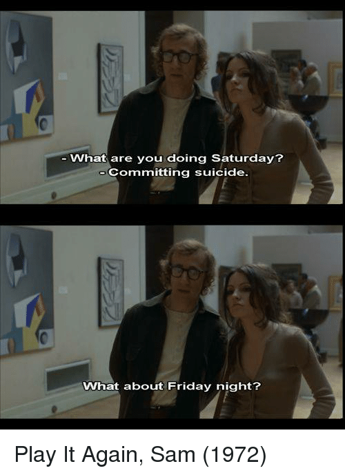 1972: What are you doing Saturday?  Committing suicide  What about Friday night? Play It Again, Sam (1972)