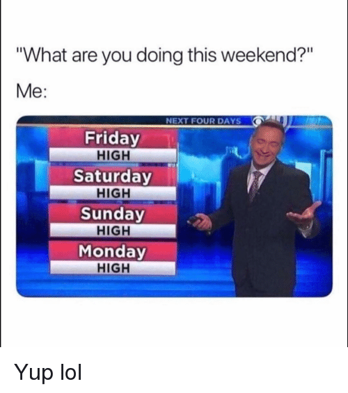 "Friday, Funny, and Lol: ""What are you doing this weekend?""  Me:  NEXT FOUR DAYS  Friday  HIGH  Saturday  HIGH  Sunday  HIGH  Monday  HIGH Yup lol"