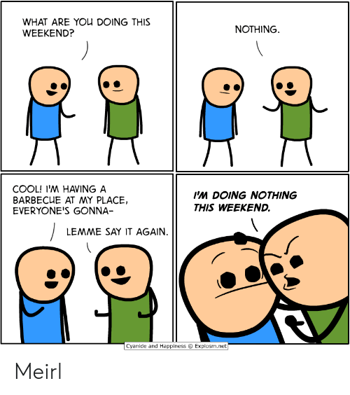 Cyanide And Happiness Explosm Net: WHAT ARE YOU DOING THIS  WEEKEND?  NOTHING  COOL! I'M HAVING A  BARBECUE AT MY PLACE,  EVERYONE'S GONNA-  I'M DOING NOTHING  THIS WEEKEND.  LEMME SAY IT AGAIN.  Cyanide and Happiness  Explosm.net Meirl