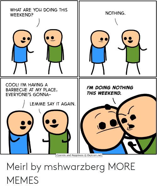 Cyanide And Happiness Explosm Net: WHAT ARE YOU DOING THIS  WEEKEND?  NOTHING  COOL! I'M HAVING A  BARBECUE AT MY PLACE,  EVERYONE'S GONNA-  Ps DOING NOTHING  THIS WEEKEND.  LEMME SAY IT AGAIN.  Cyanide and Happiness  Explosm.net Meirl by mshwarzberg MORE MEMES