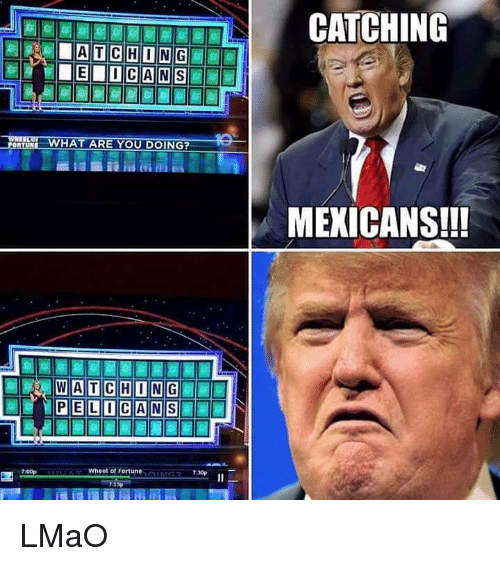 Lmao, Memes, and Wat: WHAT ARE YOU DOING?  WAT CHONG  PELO CAN  Wheel of Fortune  7:30p  13p  CATCHING  MEXICANS!!! LMaO