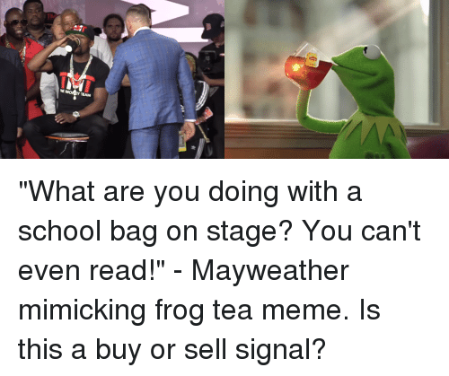 """Tea Meme: """"What are you doing with a school bag on stage? You can't even read!"""" - Mayweather mimicking frog tea meme. Is this a buy or sell signal?"""