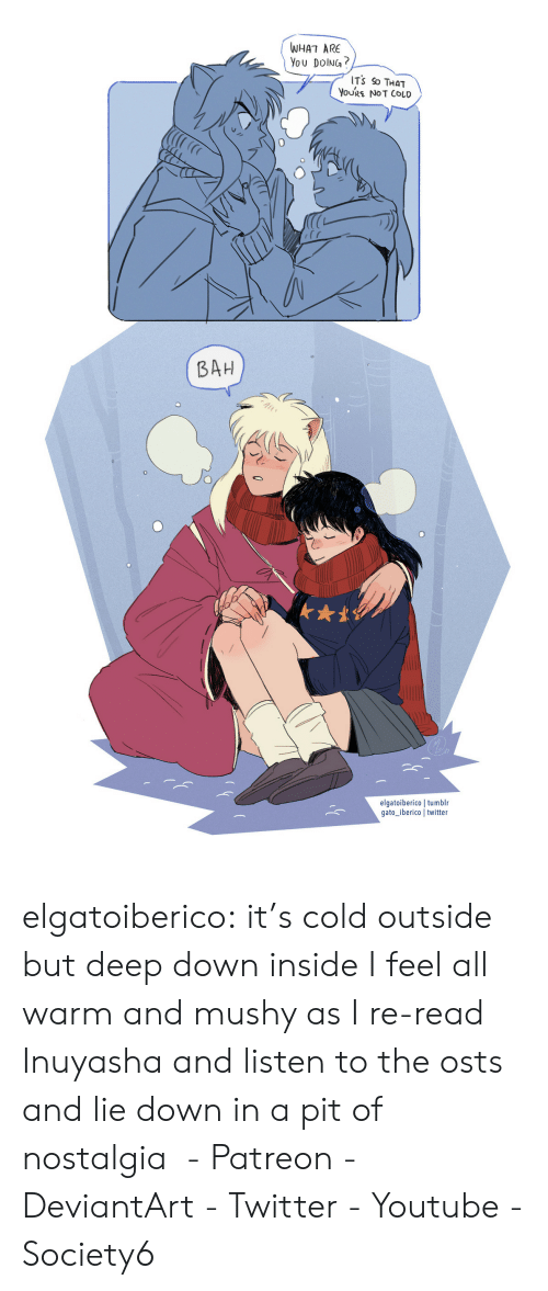it's cold: WHAT ARE  You DolNG?  ITS So THaT  YoURE NOT COLD  BAH  0  elgatoiberico | tumblr  gato iberico twitter elgatoiberico:  it's cold outside but deep down inside I feel all warm and mushy as I re-read Inuyasha and listen to the osts and lie down in a pit of nostalgia  - Patreon - DeviantArt - Twitter - Youtube - Society6