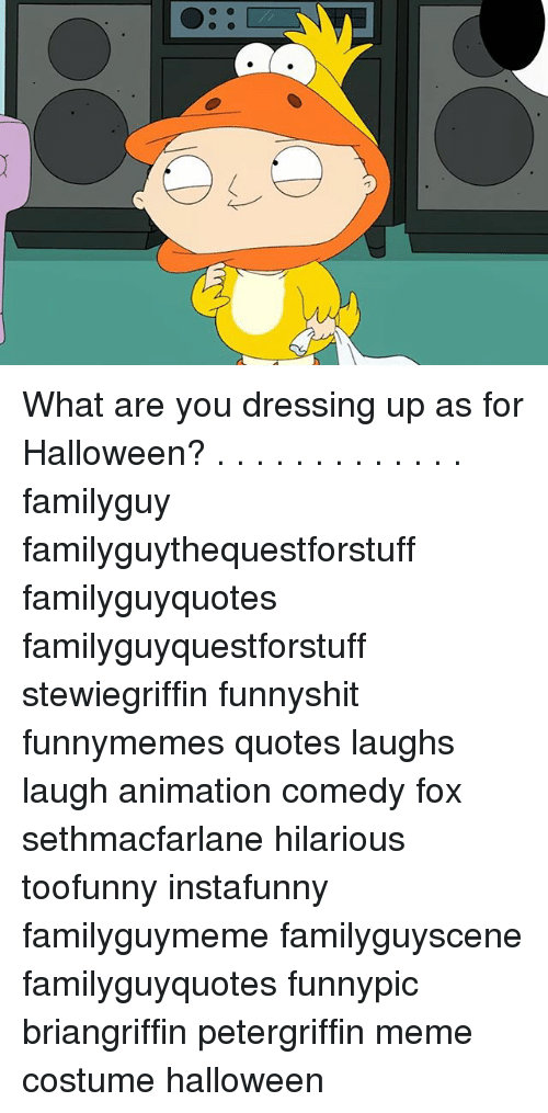 Meme Costume: What are you dressing up as for Halloween? . . . . . . . . . . . . . familyguy familyguythequestforstuff familyguyquotes familyguyquestforstuff stewiegriffin funnyshit funnymemes quotes laughs laugh animation comedy fox sethmacfarlane hilarious toofunny instafunny familyguymeme familyguyscene familyguyquotes funnypic briangriffin petergriffin meme costume halloween