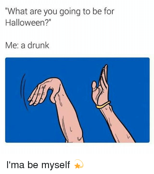 "Drunk, Halloween, and Girl Memes: ""What are you going to be for  Halloween?""  Me: a drunk I'ma be myself 💫"