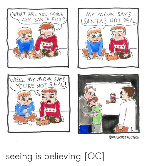 Santas: WHAT ARE YoU GONNA  ASK SANTA FOR ?  MY MOM SAYS  SANTAS NOT REAL  WELL MY MOM SAYS  YOU'RE NOT REAL!  @DAILYOBSTRUCTION seeing is believing [OC]