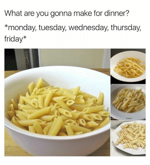 Friday, Memes, and Wednesday: What are you gonna make for dinner?  *monday, tuesday, wednesday, thursday,  friday*  e Alec K