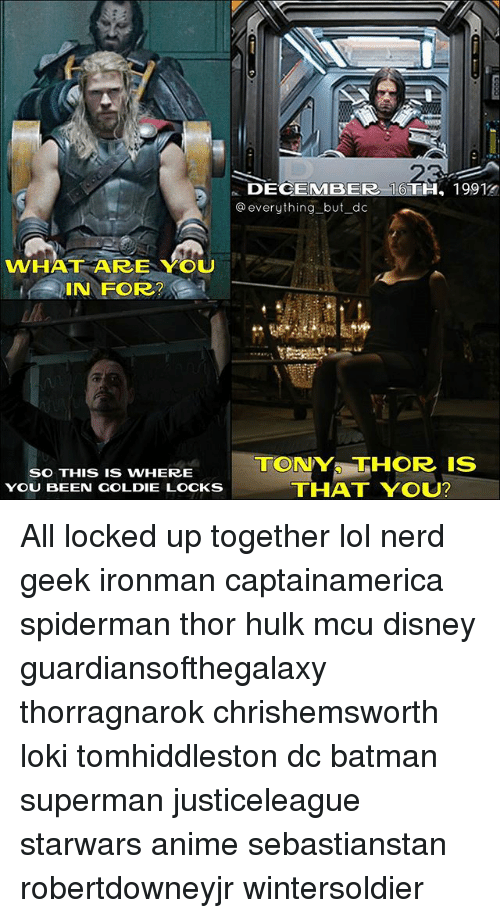 Where You Been: WHAT ARE YOU  IN FOR?  SO THIS IS WHERE  YOU BEEN GOLDIE LOCKS  DECEMBER 16  19912  everything but dc  TONYS THOR IS  THAT YOU? All locked up together lol nerd geek ironman captainamerica spiderman thor hulk mcu disney guardiansofthegalaxy thorragnarok chrishemsworth loki tomhiddleston dc batman superman justiceleague starwars anime sebastianstan robertdowneyjr wintersoldier
