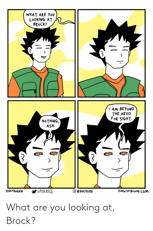 what are: What are you looking at, Brock?