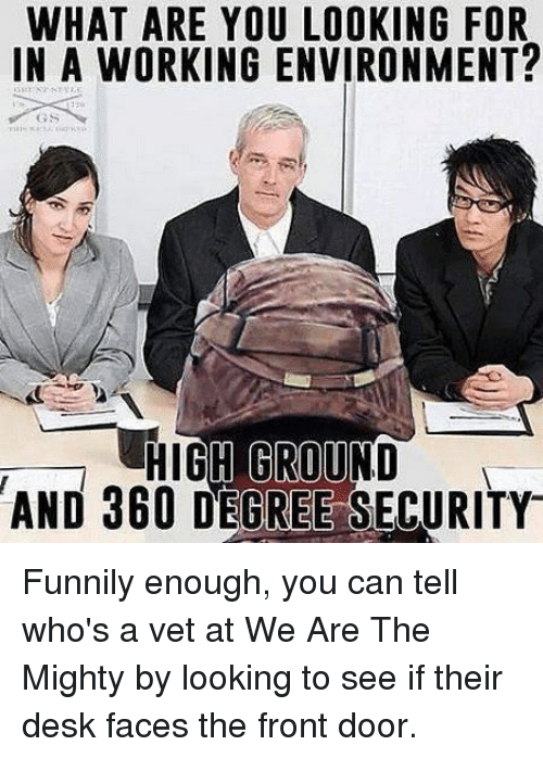 Desk, Mighty, and Working: WHAT ARE YOU LOOKING FOR  IN A WORKING ENVIRONMENT?  GS  H GROU  AND 360 DEGREE SECURITY Funnily enough, you can tell who's a vet at We Are The Mighty by looking to see if their desk faces the front door.