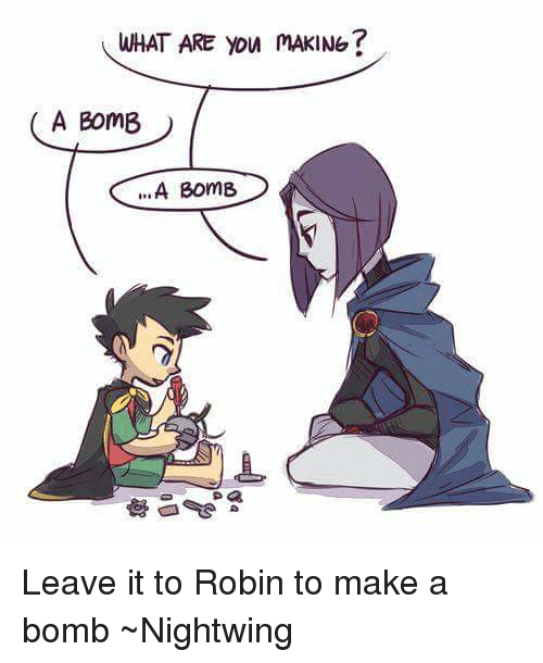 Memes, 🤖, and Robin: WHAT ARE you mAKING  A BomB  A Bom8 Leave it to Robin to make a bomb ~Nightwing