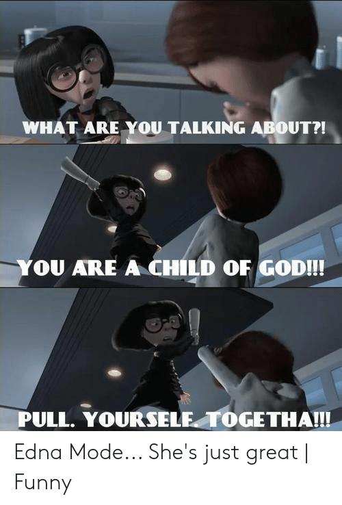 Edna Mode Meme: WHAT ARE YOU TALKING ABOUT?!  YOU ARE A CHILD OF GOD!!!  PULL. YOURSELE TOGETHA!!! Edna Mode... She's just great | Funny