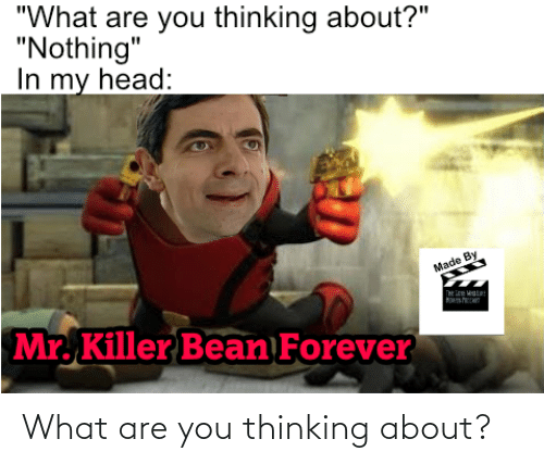 """What Are You Thinking: """"What are you thinking about?""""  """"Nothing""""  In my head:  Made By  Mr. Killer Bean Forever What are you thinking about?"""