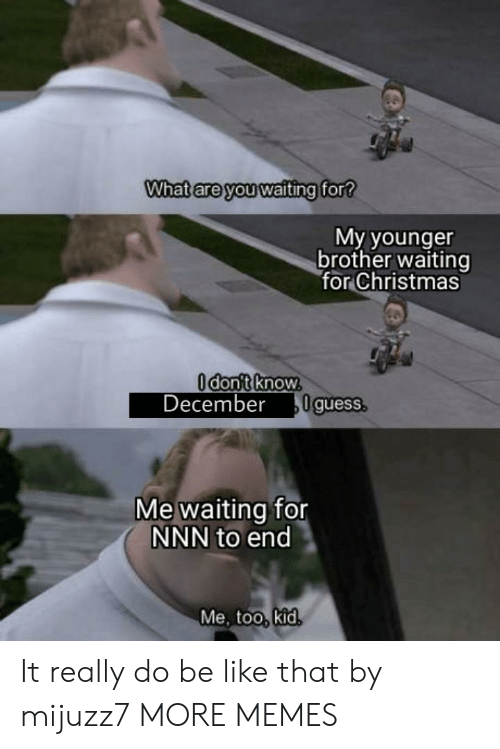 Me Waiting For: What are you waiting for?  My younger  brother waiting  for Christmas  Odont know.  December  0guess.  Me waiting for  NNN to end  Me, too, kid. It really do be like that by mijuzz7 MORE MEMES
