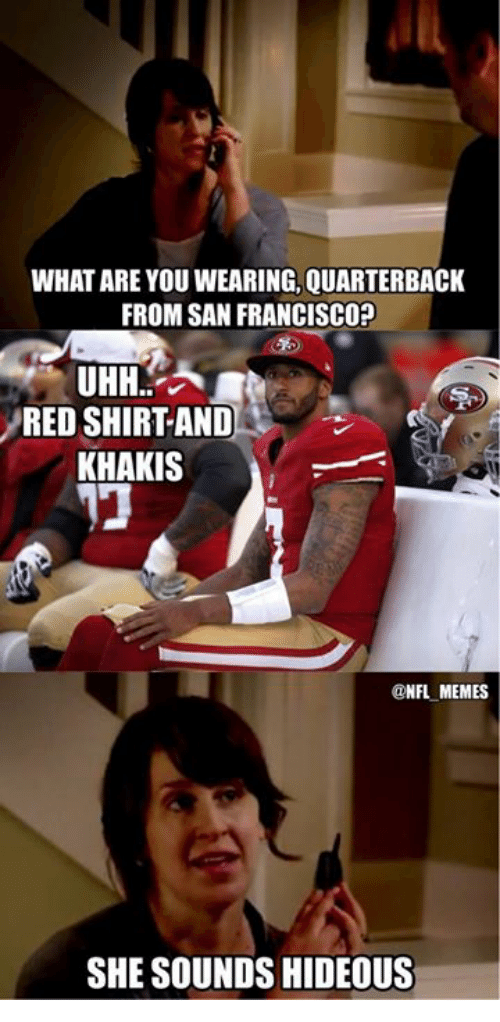 Nfl, Red, and What Ares: WHAT ARE YOU WEARING.QUARTERBACK  FROM SAN FRANCISCO?  UHH  A  RED SHIRT AND  KHAKIS  NFL MEMES  SHE SOUNDS HIDEOUS