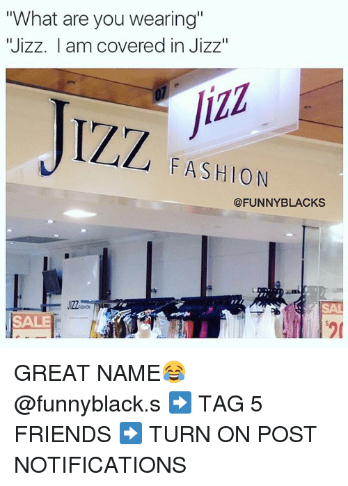 "Fashion, Friends, and Funny: ""What are you wearing""  Wizz. I am covered in Jizz  JIZZ  FASHION  @FUNNY BLACKS  JIZZ  SALE GREAT NAME😂 @funnyblack.s ➡️ TAG 5 FRIENDS ➡️ TURN ON POST NOTIFICATIONS"