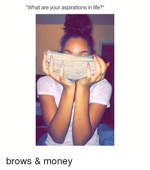 """aspiration in life: """"What are your aspirations in life?"""" brows & money"""