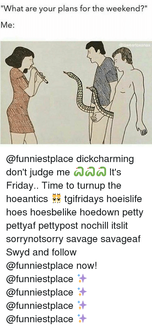 "Memes, Xanax, and The Weekend: ""What are your plans for the weekend?""  Me  wear to Xanax @funniestplace dickcharming don't judge me 🐍🐍🐍 It's Friday.. Time to turnup the hoeantics 👯 tgifridays hoeislife hoes hoesbelike hoedown petty pettyaf pettypost nochill itslit sorrynotsorry savage savageaf Swyd and follow @funniestplace now! @funniestplace ✨ @funniestplace ✨ @funniestplace ✨ @funniestplace ✨"