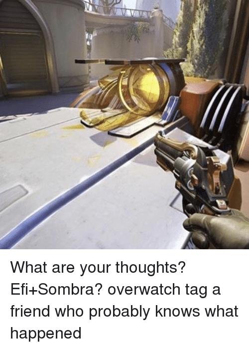 efy: What are your thoughts? Efi+Sombra? overwatch tag a friend who probably knows what happened