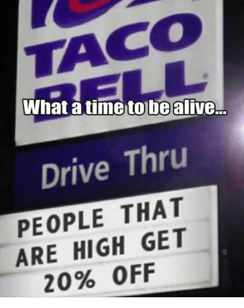 Atimate: What atime to be alive.  Drive Thru  PEOPLE THAT  ARE HIGH GET  20% OFF